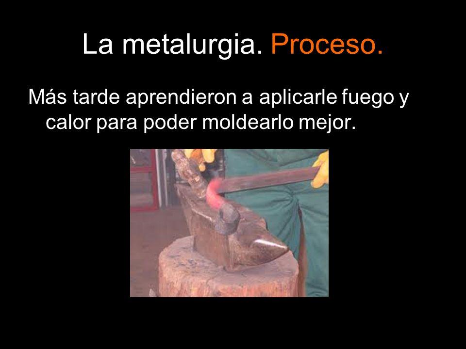 La metalurgia. Proceso. Más tarde aprendieron a aplicarle fuego y calor para poder moldearlo mejor.