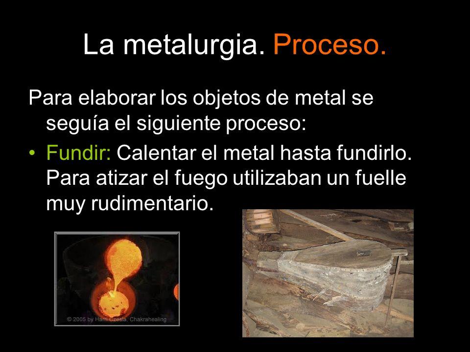 La metalurgia. Proceso. Para elaborar los objetos de metal se seguía el siguiente proceso: