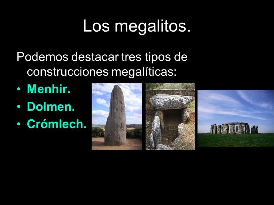 Los megalitos. Podemos destacar tres tipos de construcciones megalíticas: Menhir. Dolmen. Crómlech.