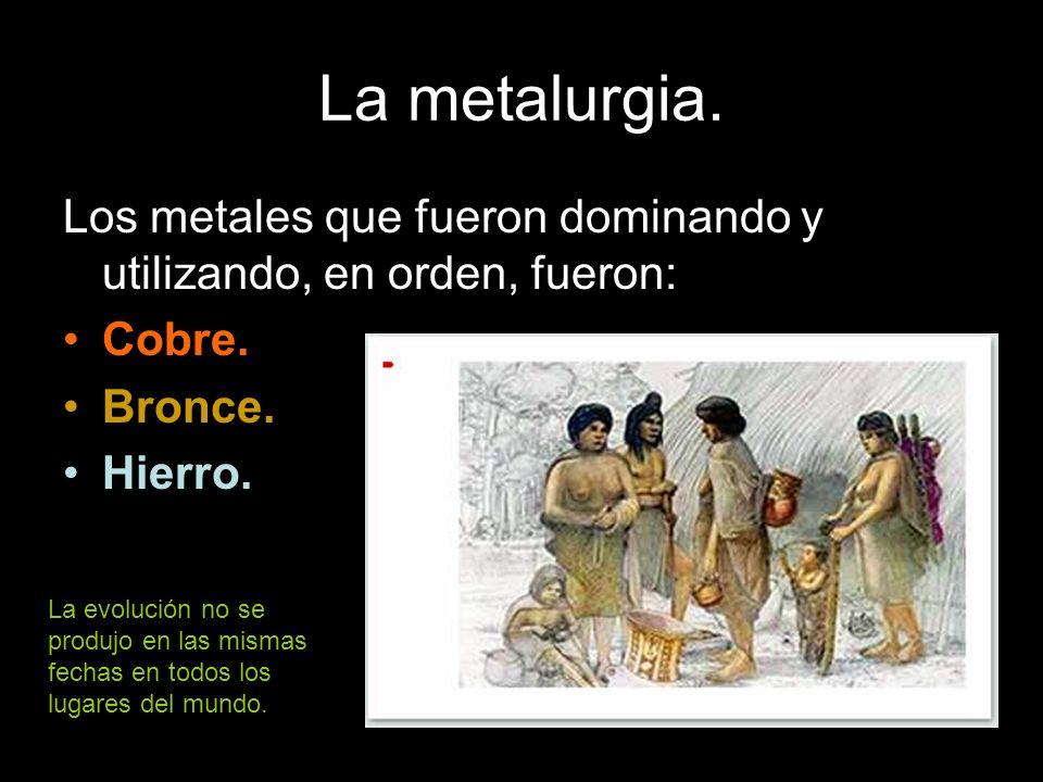La metalurgia. Los metales que fueron dominando y utilizando, en orden, fueron: Cobre. Bronce. Hierro.