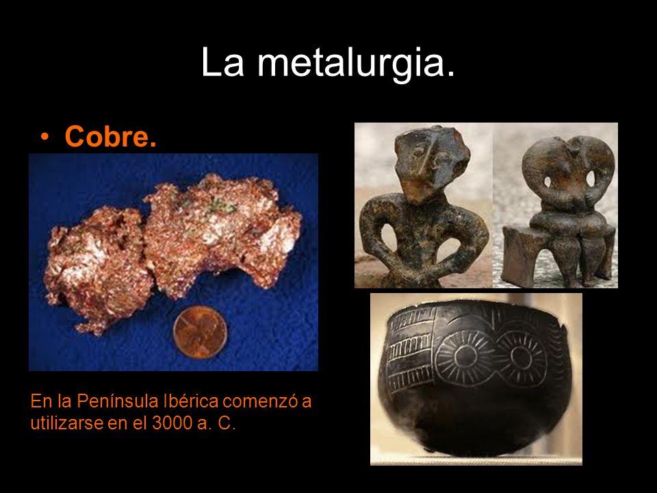 La metalurgia. Cobre. En la Península Ibérica comenzó a utilizarse en el 3000 a. C.