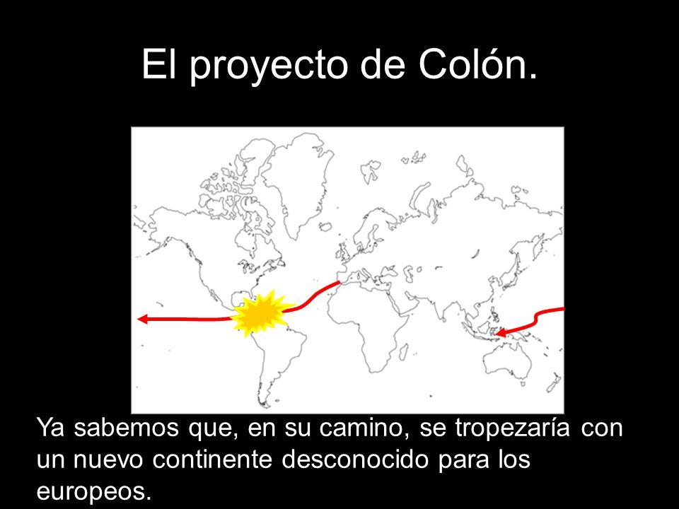 El proyecto de Colón.Ya sabemos que, en su camino, se tropezaría con un nuevo continente desconocido para los europeos.