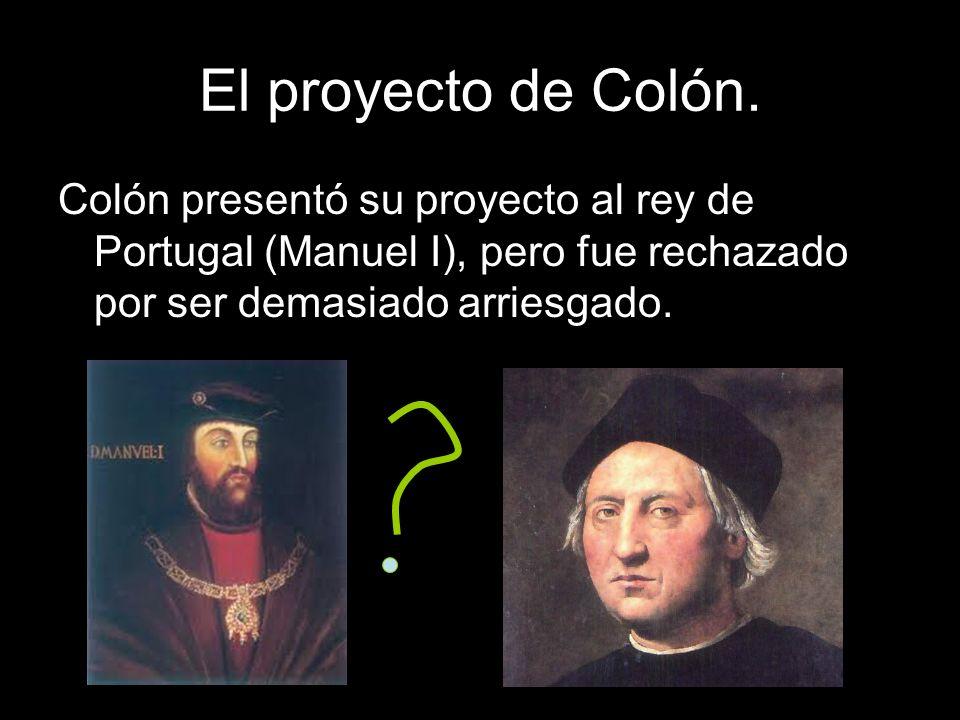 El proyecto de Colón.Colón presentó su proyecto al rey de Portugal (Manuel I), pero fue rechazado por ser demasiado arriesgado.