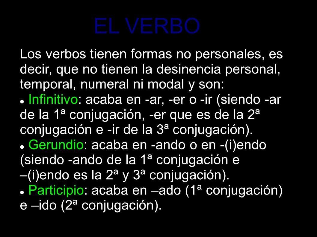 EL VERBO Los verbos tienen formas no personales, es decir, que no tienen la desinencia personal, temporal, numeral ni modal y son: