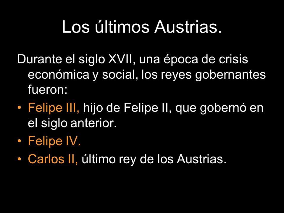 Los últimos Austrias. Durante el siglo XVII, una época de crisis económica y social, los reyes gobernantes fueron:
