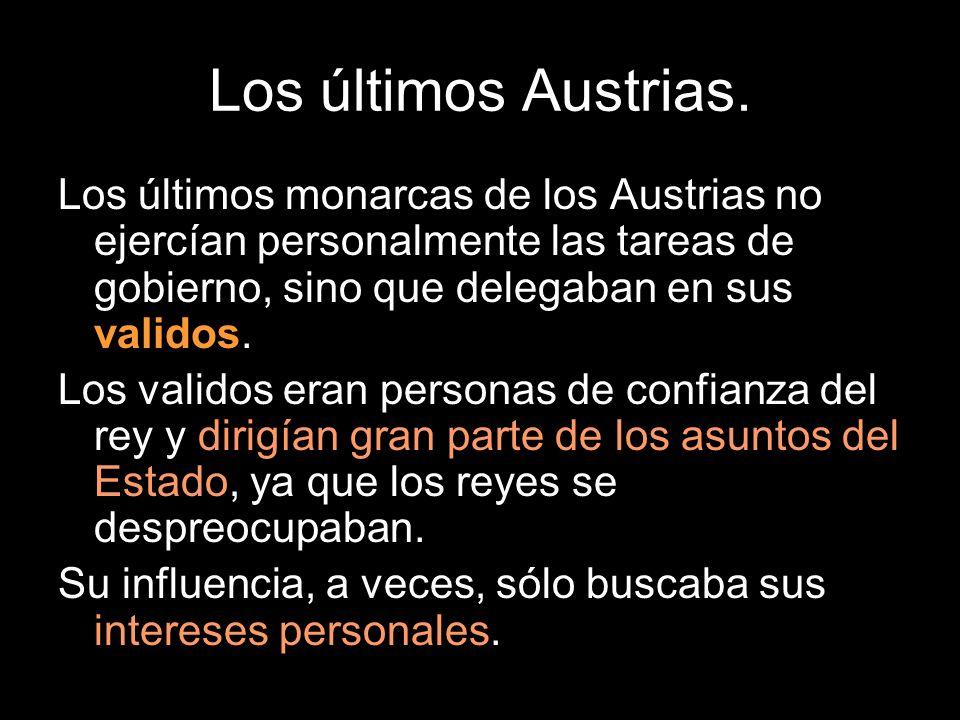 Los últimos Austrias. Los últimos monarcas de los Austrias no ejercían personalmente las tareas de gobierno, sino que delegaban en sus validos.