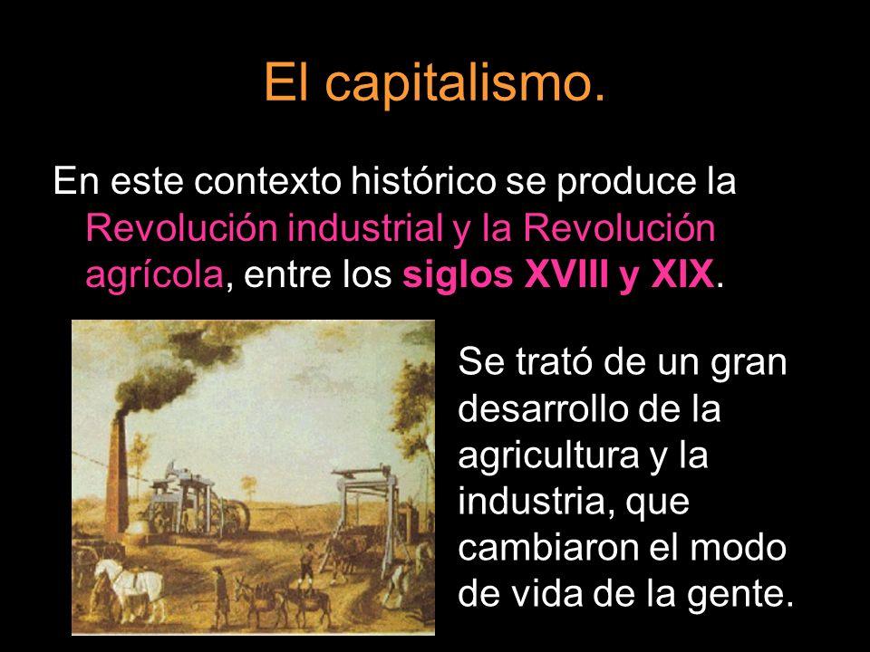 El capitalismo. En este contexto histórico se produce la Revolución industrial y la Revolución agrícola, entre los siglos XVIII y XIX.