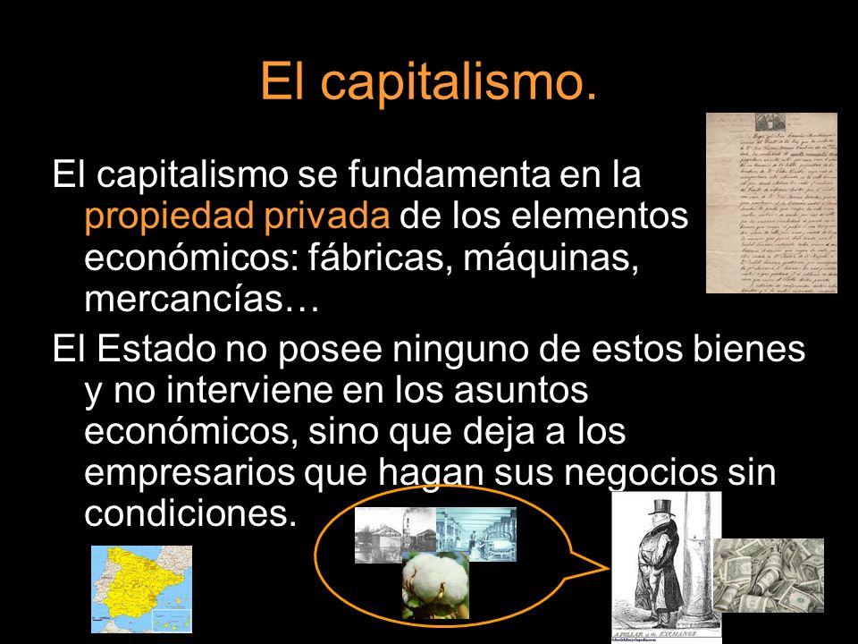 El capitalismo. El capitalismo se fundamenta en la propiedad privada de los elementos económicos: fábricas, máquinas, mercancías…