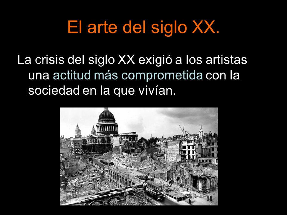 El arte del siglo XX.La crisis del siglo XX exigió a los artistas una actitud más comprometida con la sociedad en la que vivían.