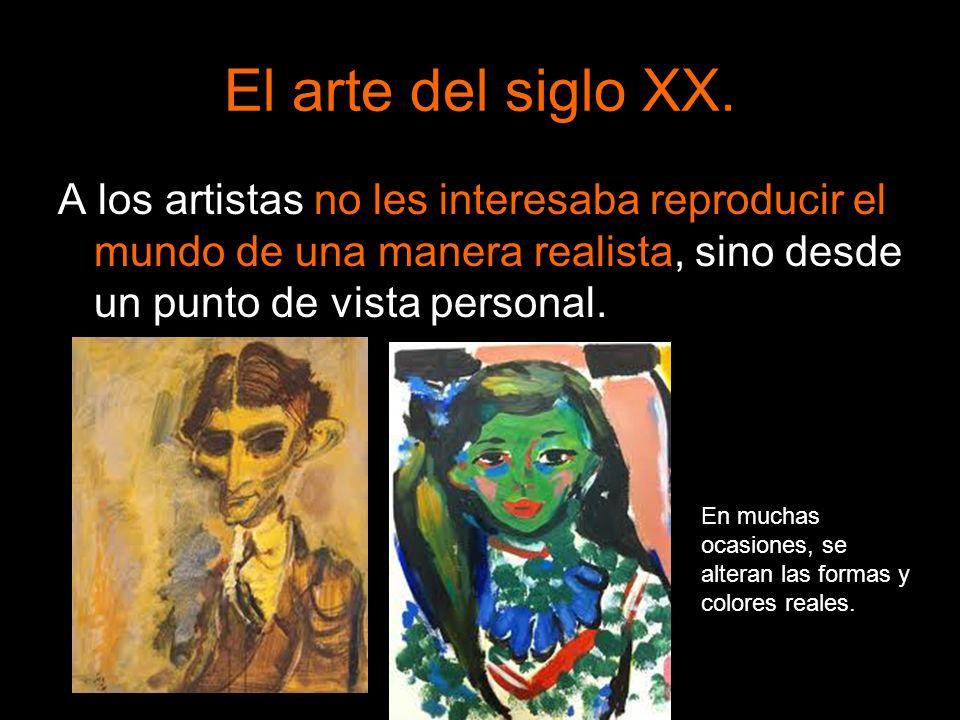 El arte del siglo XX.A los artistas no les interesaba reproducir el mundo de una manera realista, sino desde un punto de vista personal.