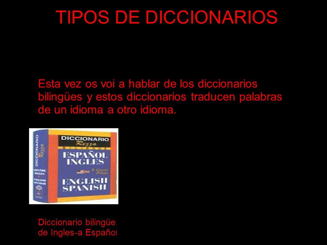 TIPOS DE DICCIONARIOSEsta vez os voi a hablar de los diccionarios bilingües y estos diccionarios traducen palabras de un idioma a otro idioma.