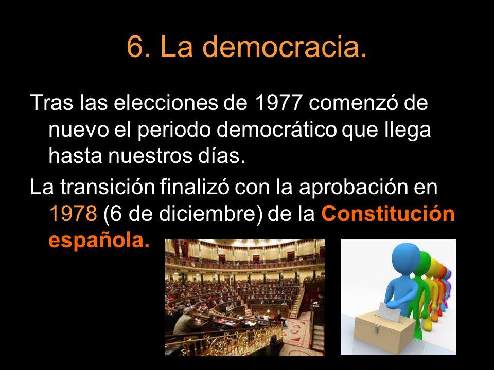 6. La democracia. Tras las elecciones de 1977 comenzó de nuevo el periodo democrático que llega hasta nuestros días.