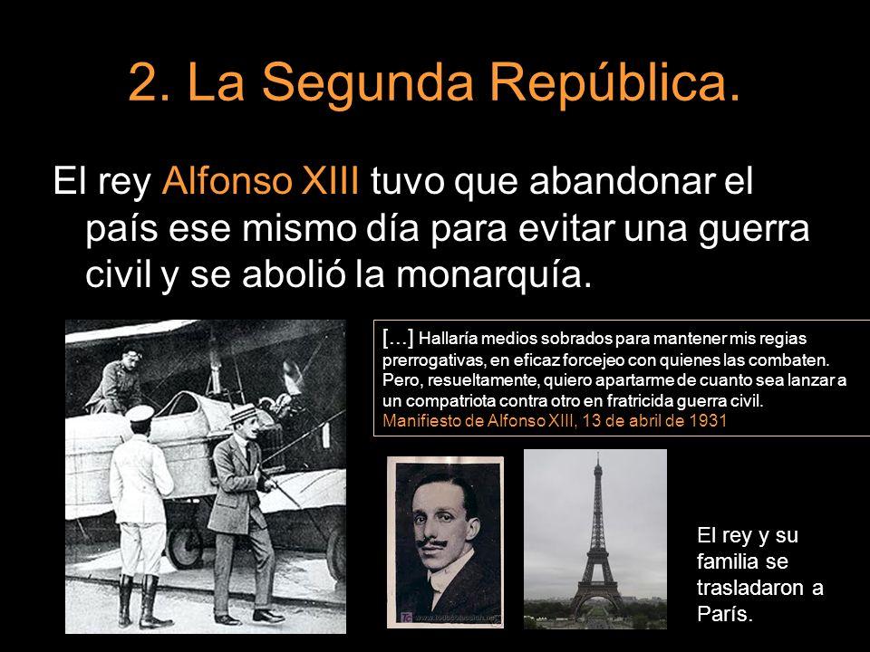 2. La Segunda República.El rey Alfonso XIII tuvo que abandonar el país ese mismo día para evitar una guerra civil y se abolió la monarquía.