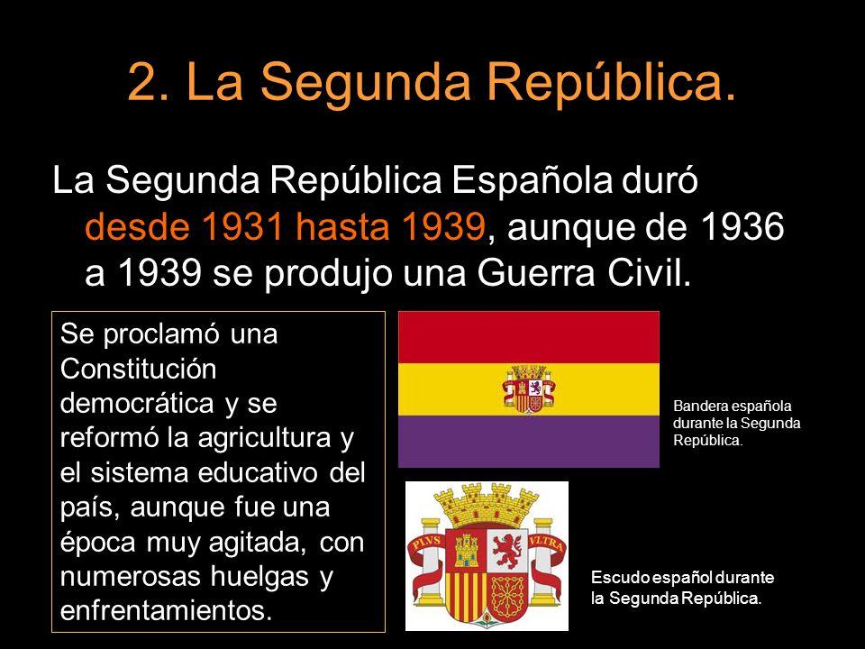 2. La Segunda República.La Segunda República Española duró desde 1931 hasta 1939, aunque de 1936 a 1939 se produjo una Guerra Civil.