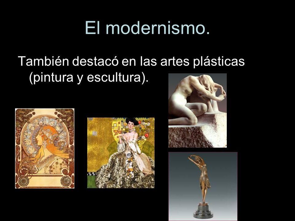 El modernismo. También destacó en las artes plásticas (pintura y escultura).