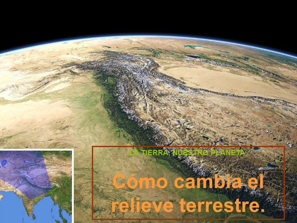 LA TIERRA, NUESTRO PLANETA. Cómo cambia el relieve terrestre.