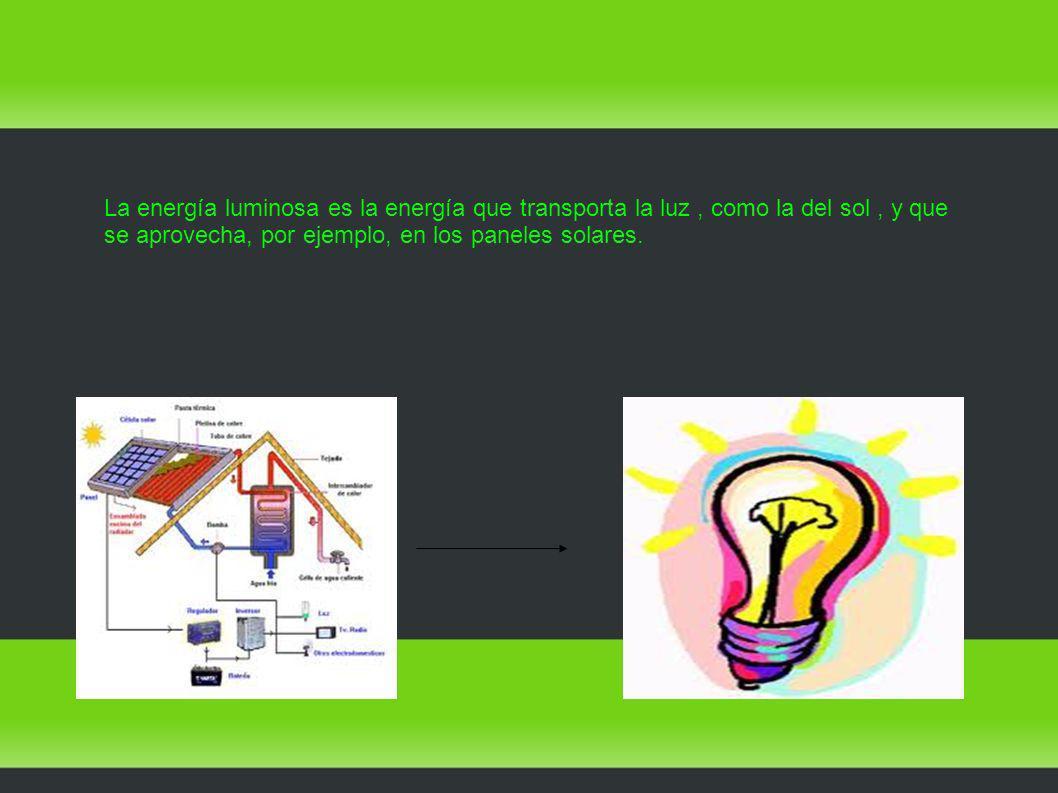 La energía luminosa es la energía que transporta la luz , como la del sol , y que se aprovecha, por ejemplo, en los paneles solares.