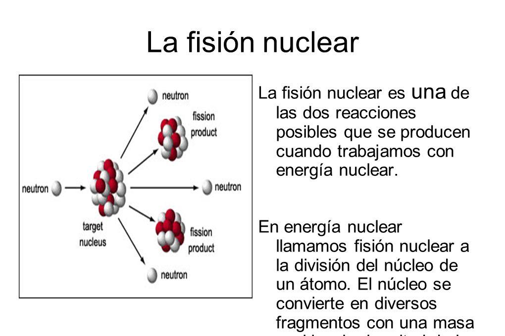 La fisión nuclear La fisión nuclear es una de las dos reacciones posibles que se producen cuando trabajamos con energía nuclear.