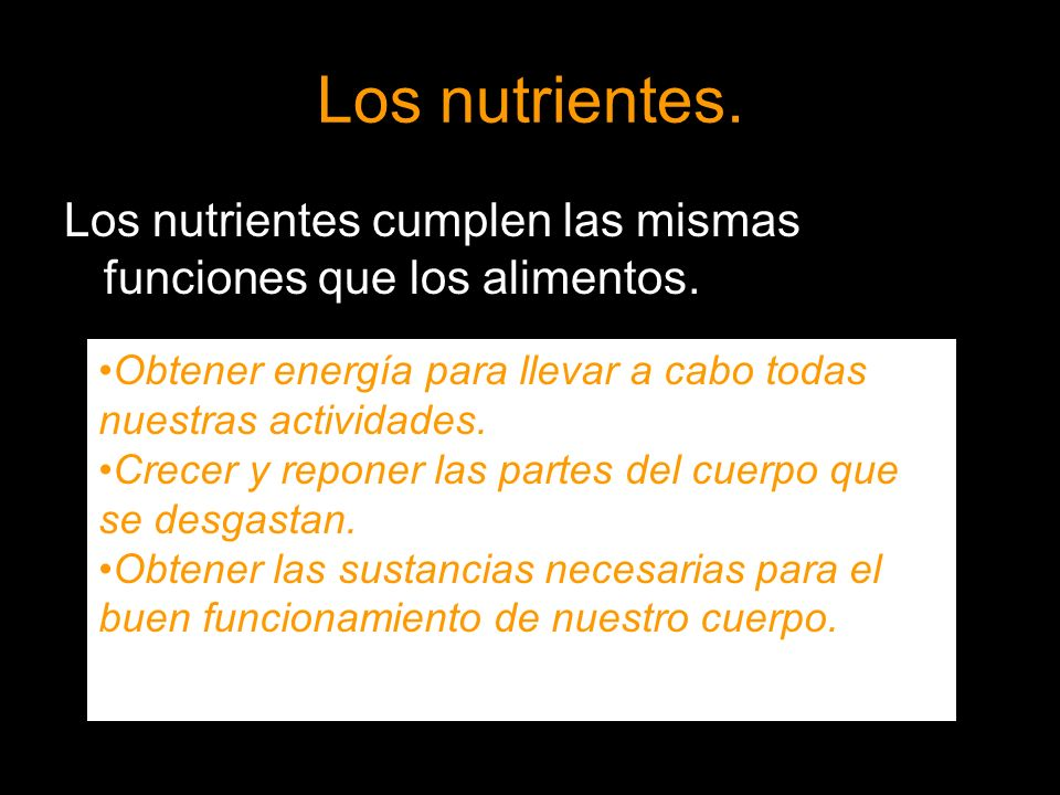 Los nutrientes. Los nutrientes cumplen las mismas funciones que los alimentos. Obtener energía para llevar a cabo todas nuestras actividades.