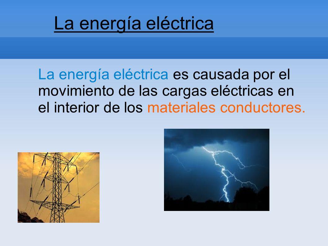 La energía eléctrica La energía eléctrica es causada por el