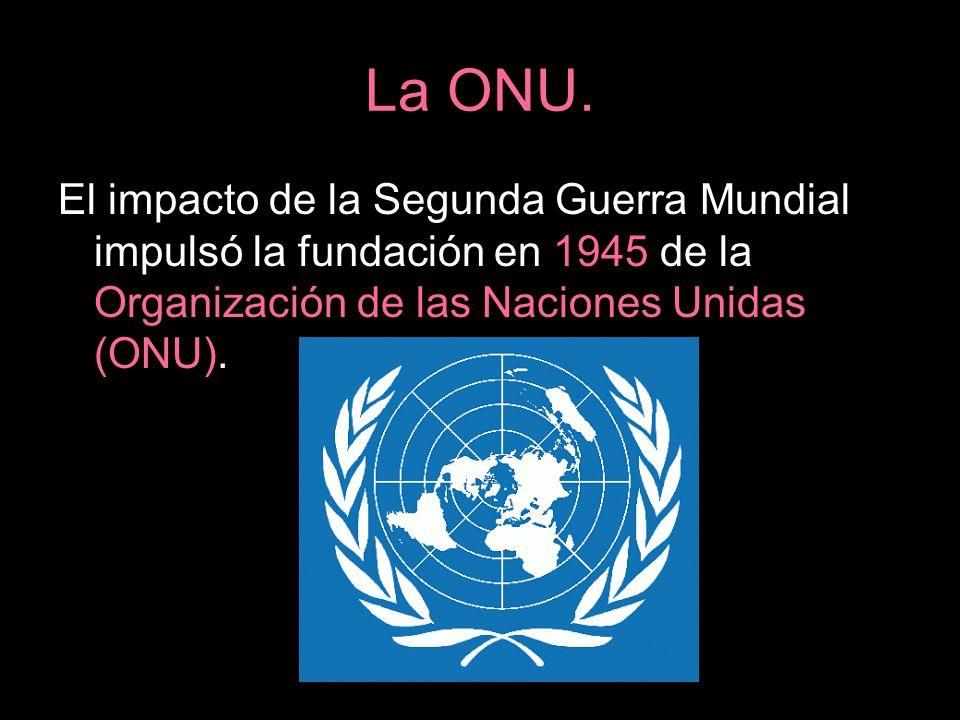 La ONU.El impacto de la Segunda Guerra Mundial impulsó la fundación en 1945 de la Organización de las Naciones Unidas (ONU).
