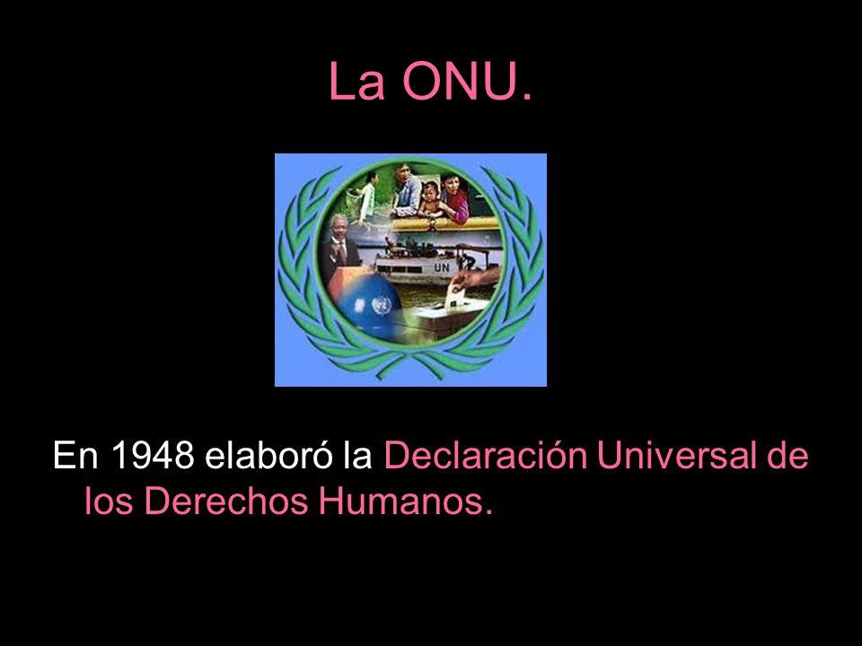 La ONU. En 1948 elaboró la Declaración Universal de los Derechos Humanos.