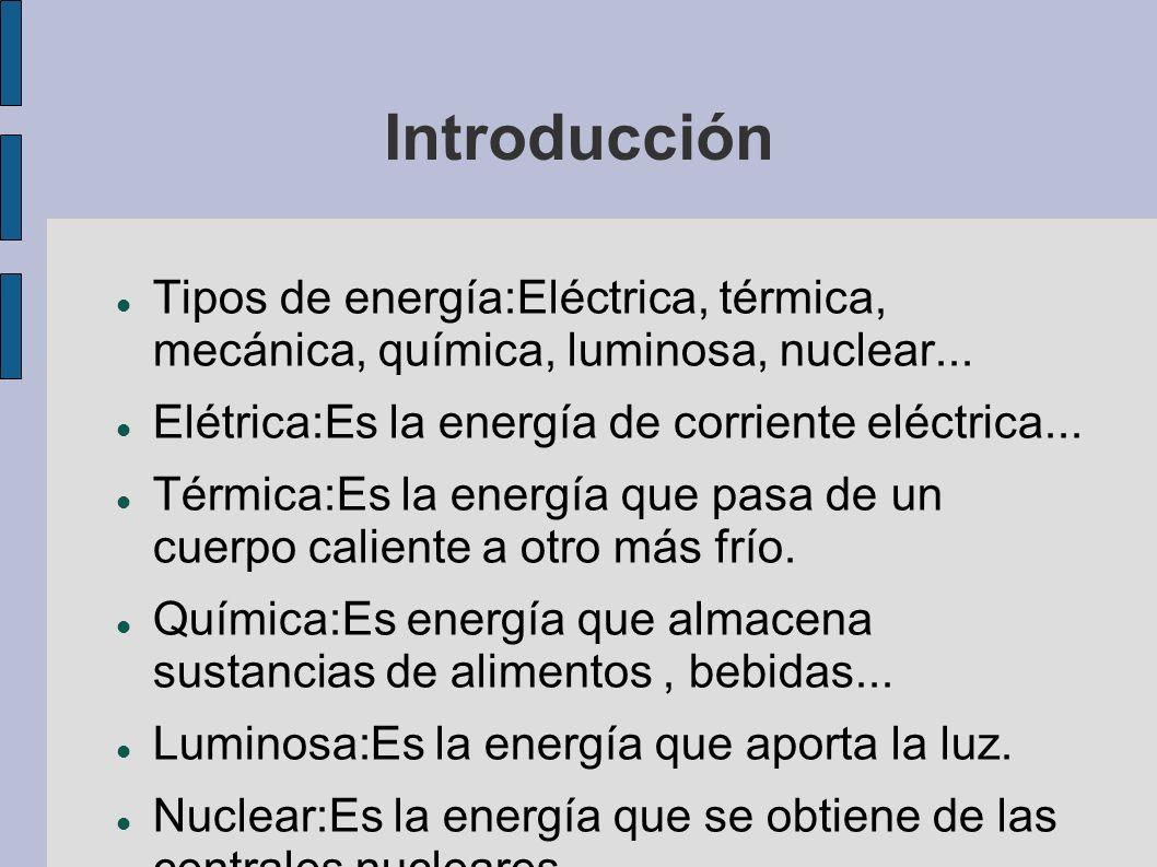 Introducción Tipos de energía:Eléctrica, térmica, mecánica, química, luminosa, nuclear... Elétrica:Es la energía de corriente eléctrica...