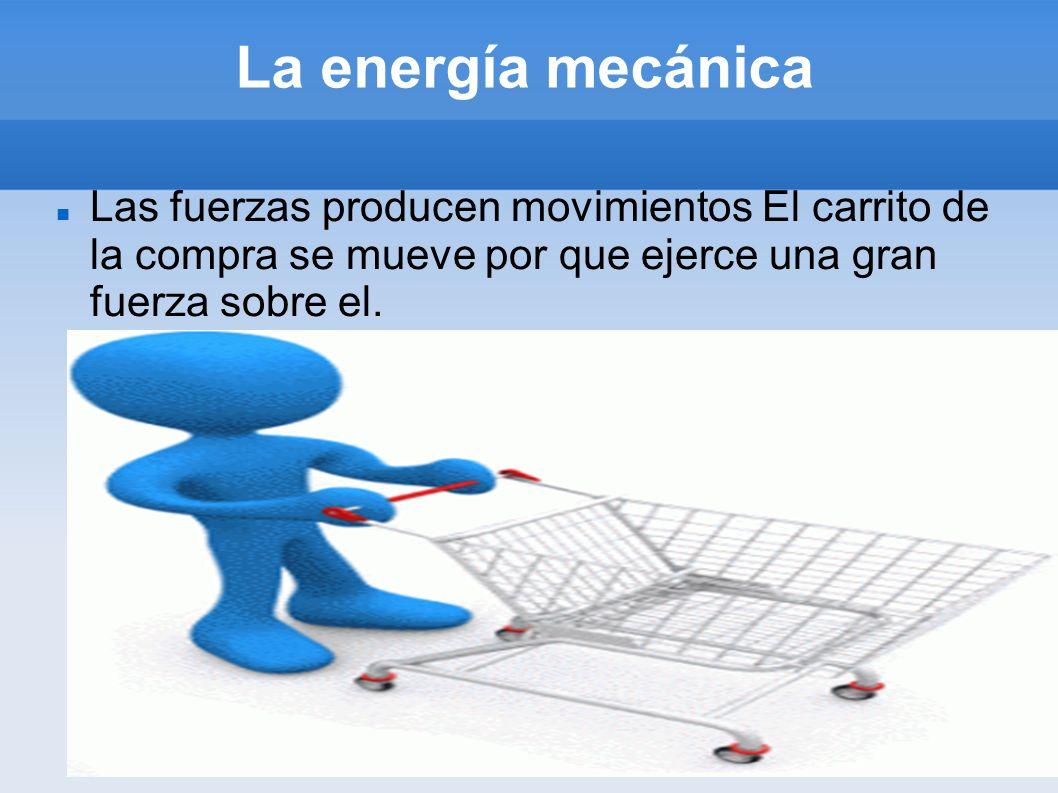 La energía mecánicaLas fuerzas producen movimientos El carrito de la compra se mueve por que ejerce una gran fuerza sobre el.