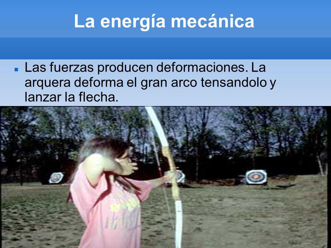 La energía mecánicaLas fuerzas producen deformaciones.