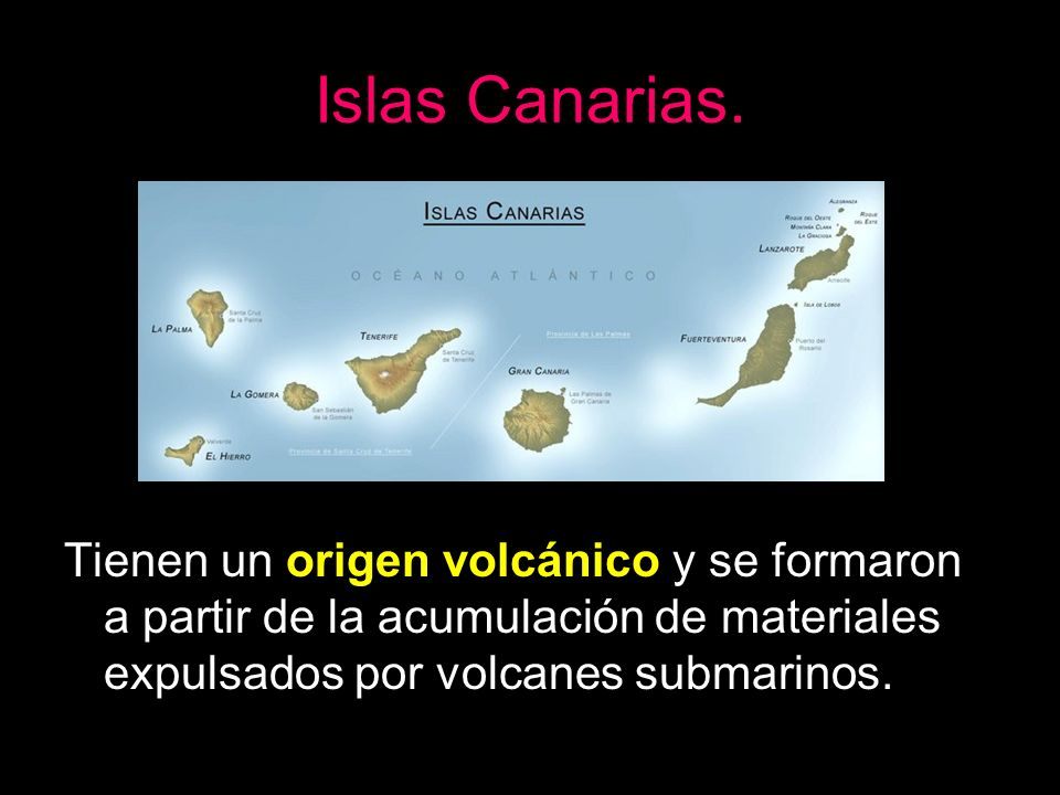Islas Canarias.Tienen un origen volcánico y se formaron a partir de la acumulación de materiales expulsados por volcanes submarinos.