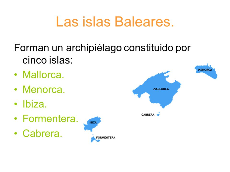 Las islas Baleares.Forman un archipiélago constituido por cinco islas: Mallorca. Menorca. Ibiza. Formentera.