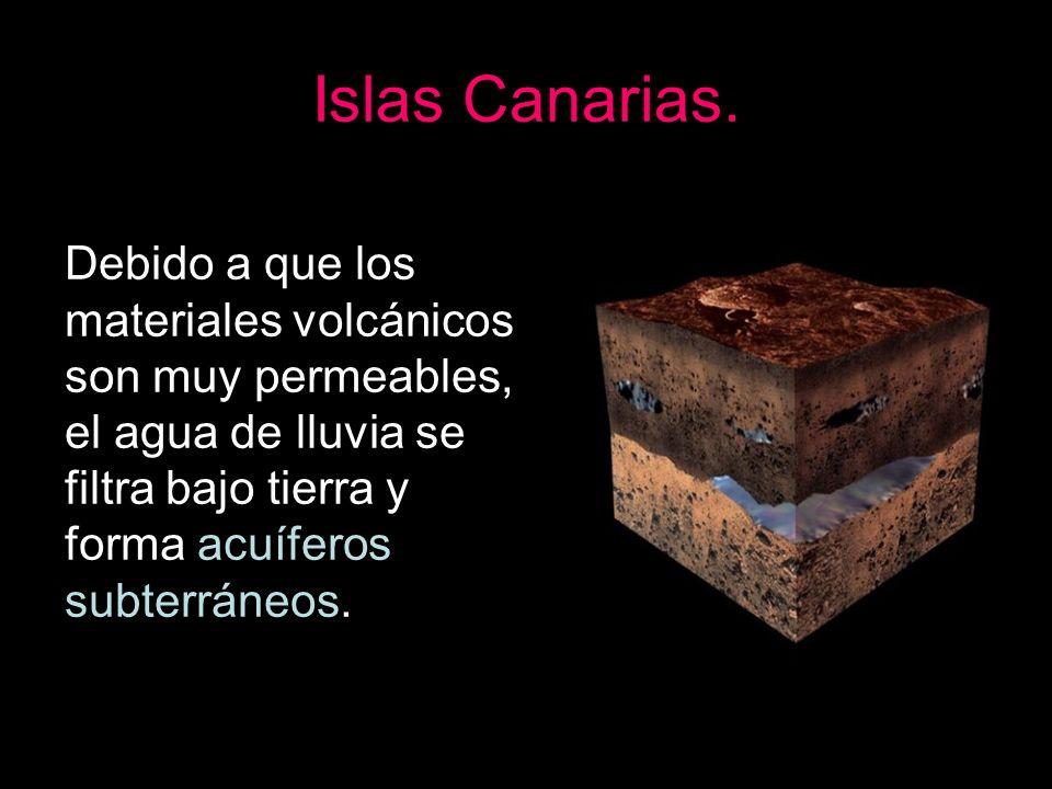 Islas Canarias.Debido a que los materiales volcánicos son muy permeables, el agua de lluvia se filtra bajo tierra y forma acuíferos subterráneos.