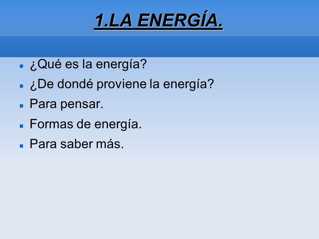 1.LA ENERGÍA. ¿Qué es la energía ¿De dondé proviene la energía
