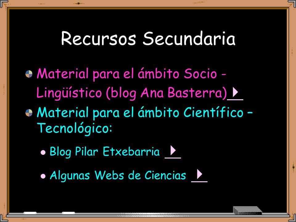 Recursos Secundaria Material para el ámbito Socio -Lingüístico (blog Ana Basterra) Material para el ámbito Científico – Tecnológico: