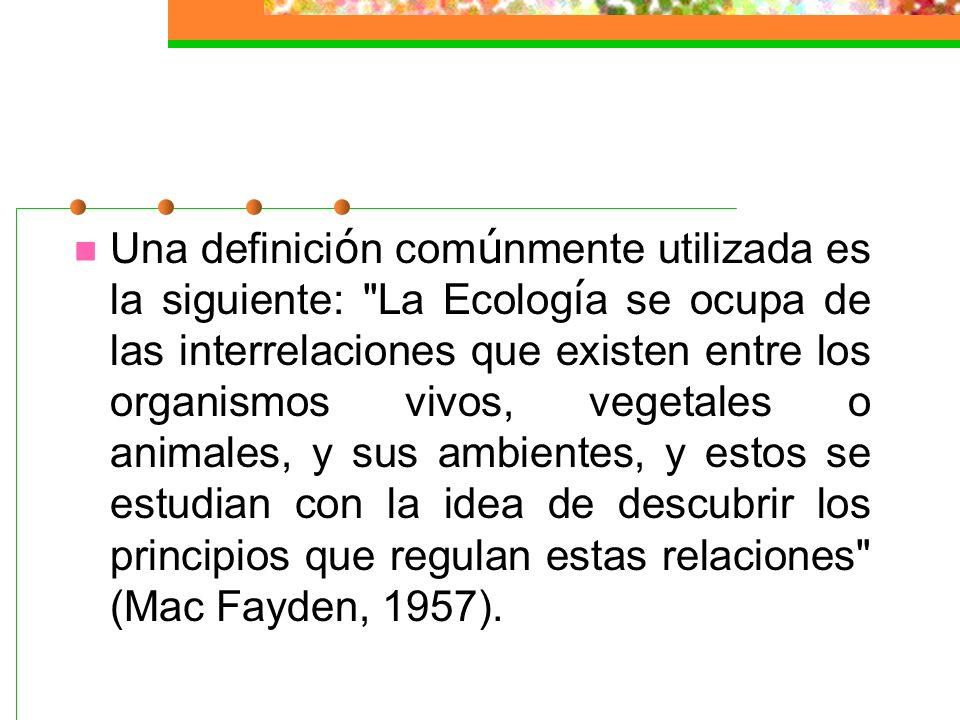 Una definición comúnmente utilizada es la siguiente: La Ecología se ocupa de las interrelaciones que existen entre los organismos vivos, vegetales o animales, y sus ambientes, y estos se estudian con la idea de descubrir los principios que regulan estas relaciones (Mac Fayden, 1957).