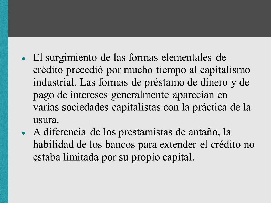 El surgimiento de las formas elementales de crédito precedió por mucho tiempo al capitalismo industrial. Las formas de préstamo de dinero y de pago de intereses generalmente aparecían en varias sociedades capitalistas con la práctica de la usura.