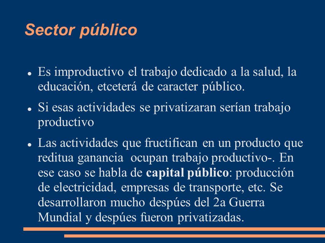 Sector público Es improductivo el trabajo dedicado a la salud, la educación, etceterá de caracter público.