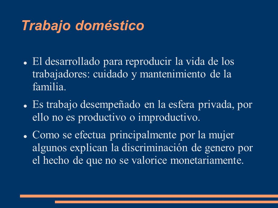 Trabajo doméstico El desarrollado para reproducir la vida de los trabajadores: cuidado y mantenimiento de la familia.