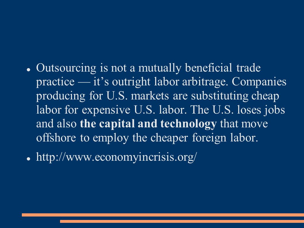 Outsourcing is not a mutually beneficial trade practice — it's outright labor arbitrage. Companies producing for U.S. markets are substituting cheap labor for expensive U.S. labor. The U.S. loses jobs and also the capital and technology that move offshore to employ the cheaper foreign labor.