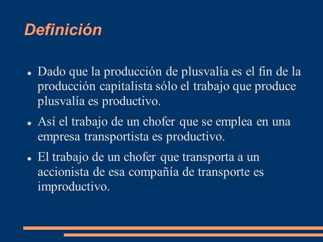 Definición Dado que la producción de plusvalía es el fin de la producción capitalista sólo el trabajo que produce plusvalía es productivo.