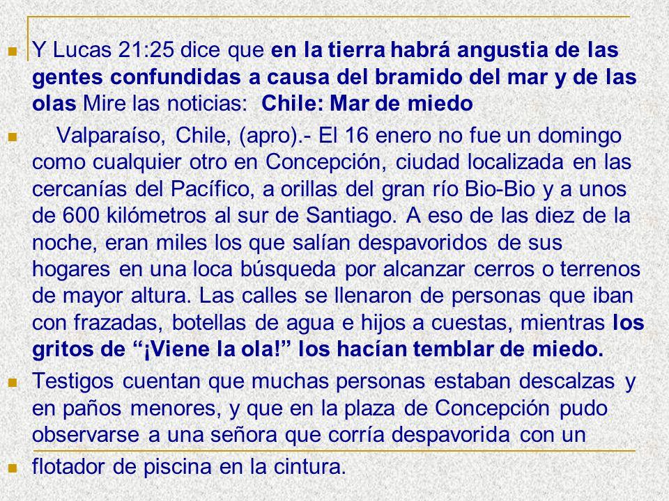 Y Lucas 21:25 dice que en la tierra habrá angustia de las gentes confundidas a causa del bramido del mar y de las olas Mire las noticias: Chile: Mar de miedo