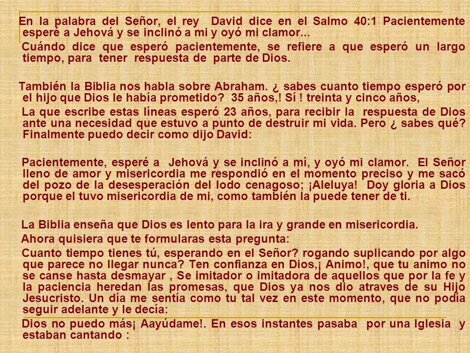 En la palabra del Señor, el rey David dice en el Salmo 40:1 Pacientemente esperé a Jehová y se inclinó a mi y oyó mi clamor...
