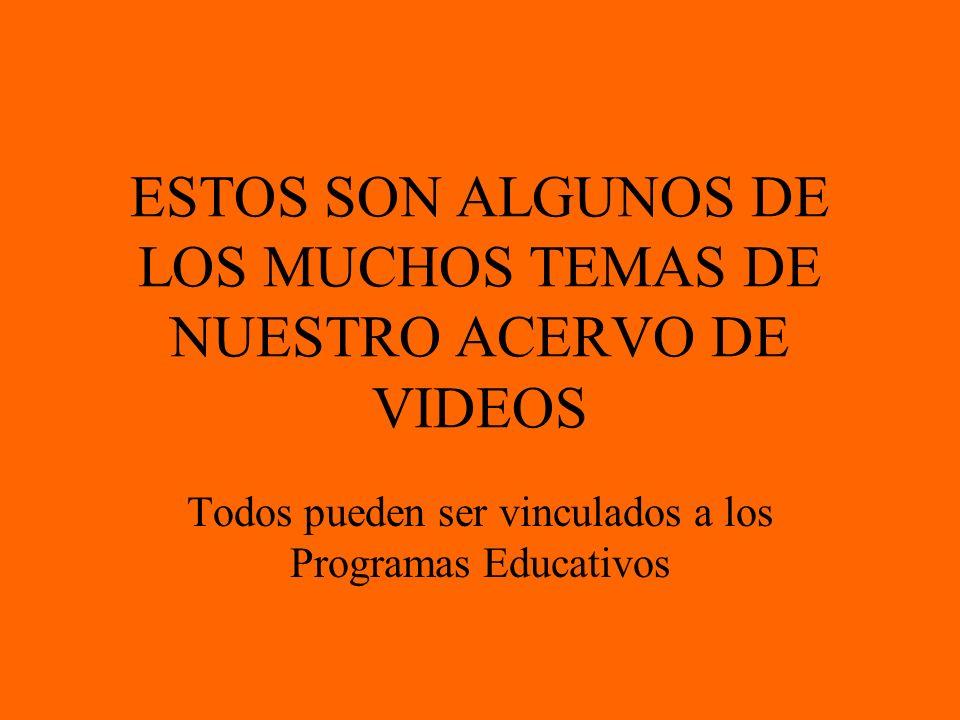 ESTOS SON ALGUNOS DE LOS MUCHOS TEMAS DE NUESTRO ACERVO DE VIDEOS