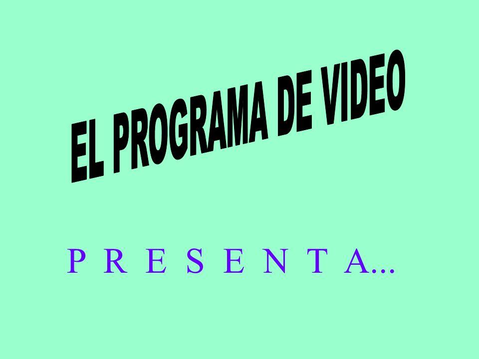 EL PROGRAMA DE VIDEO P R E S E N T A...