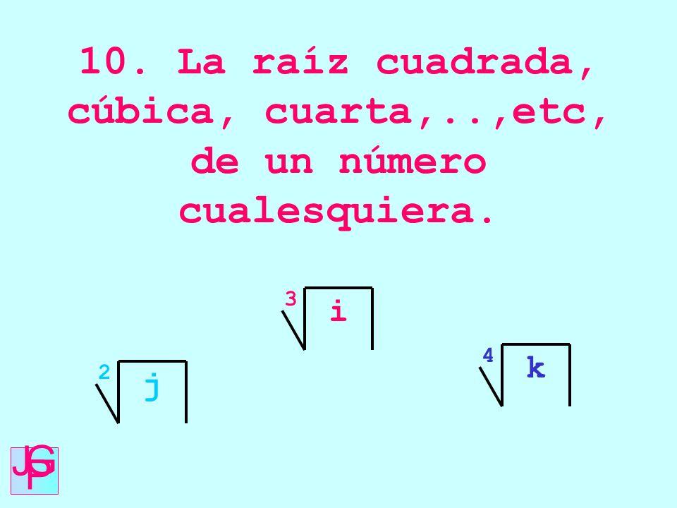 10. La raíz cuadrada, cúbica, cuarta,..,etc, de un número cualesquiera.