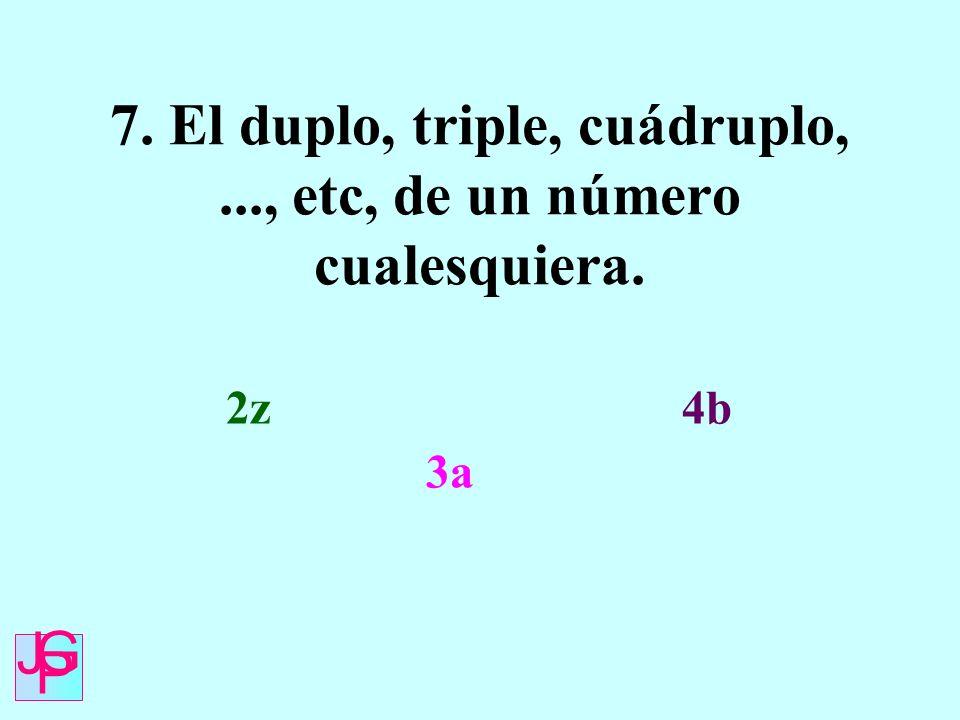 7. El duplo, triple, cuádruplo, ..., etc, de un número cualesquiera.