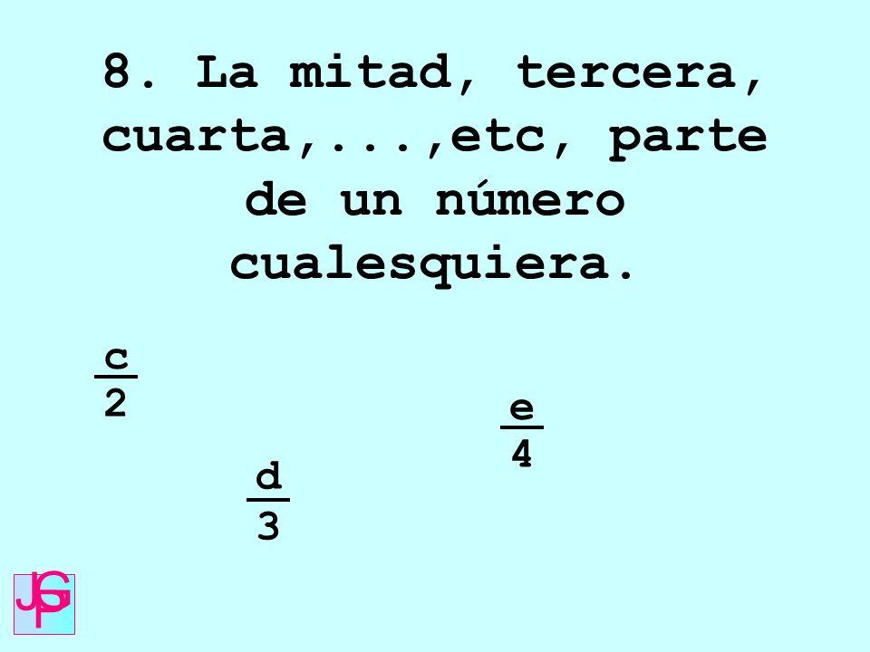 8. La mitad, tercera, cuarta,...,etc, parte de un número cualesquiera.
