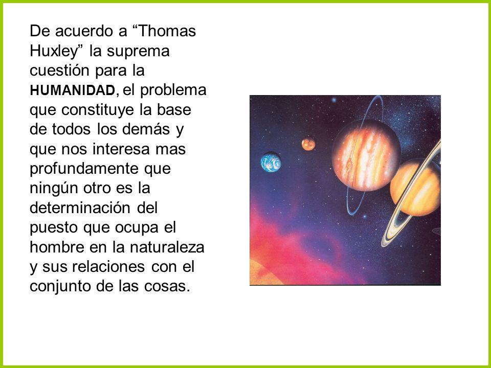 De acuerdo a Thomas Huxley la suprema cuestión para la HUMANIDAD, el problema que constituye la base de todos los demás y que nos interesa mas profundamente que ningún otro es la determinación del puesto que ocupa el hombre en la naturaleza y sus relaciones con el conjunto de las cosas.