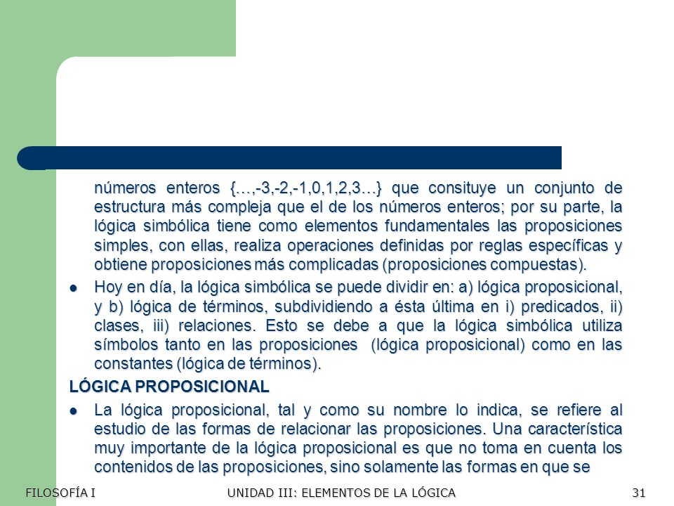 números enteros {…,-3,-2,-1,0,1,2,3…} que consituye un conjunto de estructura más compleja que el de los números enteros; por su parte, la lógica simbólica tiene como elementos fundamentales las proposiciones simples, con ellas, realiza operaciones definidas por reglas específicas y obtiene proposiciones más complicadas (proposiciones compuestas).