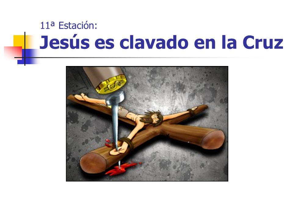 11ª Estación: Jesús es clavado en la Cruz